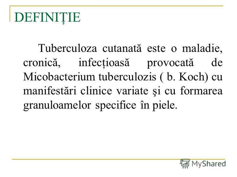 DEFINIŢIE Tuberculoza cutanată este o maladie, cronică, infecţioasă provocată de Micobacterium tuberculozis ( b. Koch) cu manifestări clinice variate şi cu formarea granuloamelor specifice în piele.