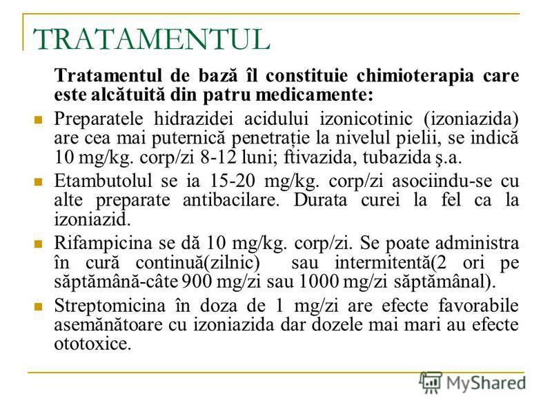 TRATAMENTUL Tratamentul de bază îl constituie chimioterapia care este alcătuită din patru medicamente: Preparatele hidrazidei acidului izonicotinic (izoniazida) are cea mai puternică penetraţie la nivelul pielii, se indică 10 mg/kg. corp/zi 8-12 luni