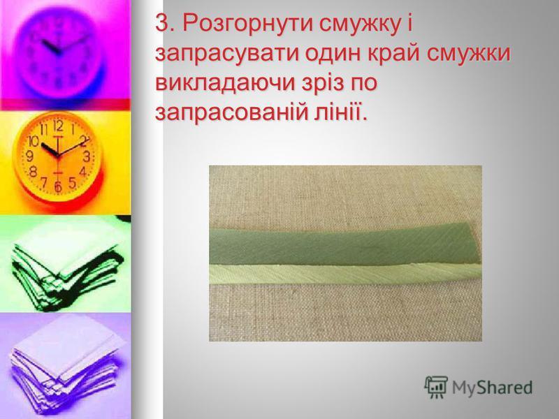 3. Розгорнути смужку і запрасувати один край смужки викладаючи зріз по запрасованій лінії.