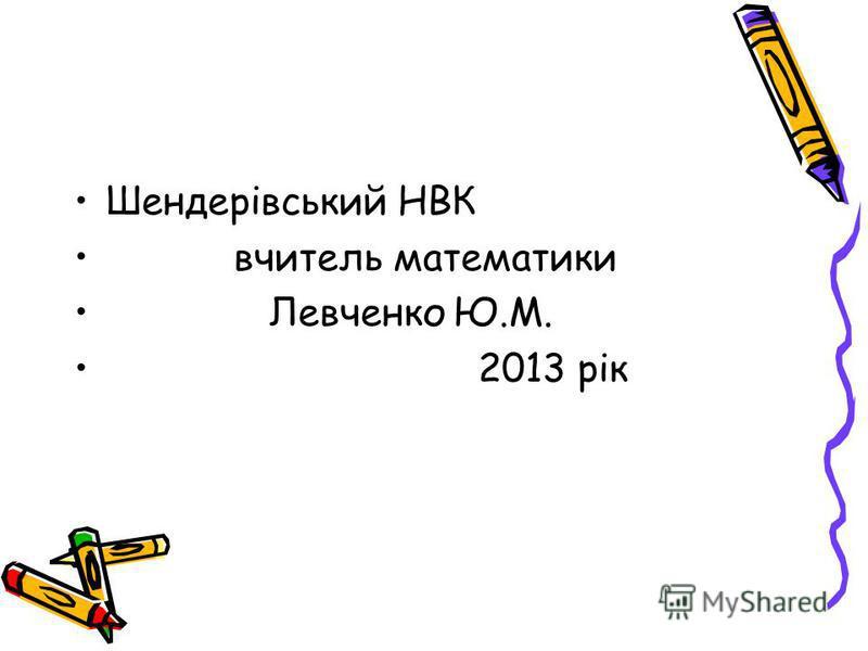 Шендерівський НВК вчитель математики Левченко Ю.М. 2013 рік