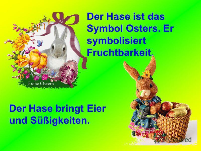 Der Hase ist das Symbol Osters. Er symbolisiert Fruchtbarkeit. Der Hase bringt Eier und Süßigkeiten.