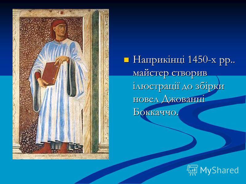 Наприкінці 1450-х рр.. майстер створив ілюстрації до збірки новел Джованні Боккаччо.