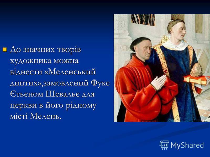 До значних творів художника можна віднести «Меленський диптих»,замовлений Фуке Єтьєном Шевальє для церкви в його рідному місті Мелень. До значних творів художника можна віднести «Меленський диптих»,замовлений Фуке Єтьєном Шевальє для церкви в його рі