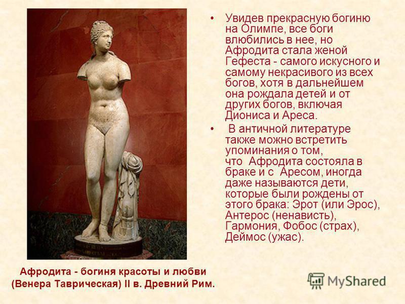 Афродита - богиня красоты и любви (Венера Таврическая) II в. Древний Рим. Увидев прекрасную богиню на Олимпе, все боги влюбились в нее, но Афродита стала женой Гефеста - самого искусного и самому некрасивого из всех богов, хотя в дальнейшем она рожда