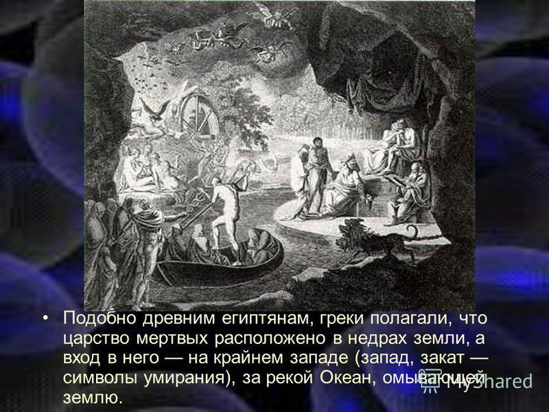 Подобно древним египтянам, греки полагали, что царство мертвых расположено в недрах земли, а вход в него на крайнем западе (запад, закат символы умирания), за рекой Океан, омывающей землю.