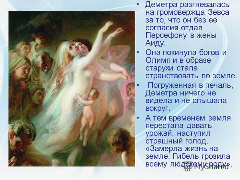 Деметра разгневалась на громовержца Зевса за то, что он без ее согласия отдал Персефону в жены Аиду. Она покинула богов и Олимп и в образе старухи стала странствовать по земле. Погруженная в печаль, Деметра ничего не видела и не слышала вокруг. А тем
