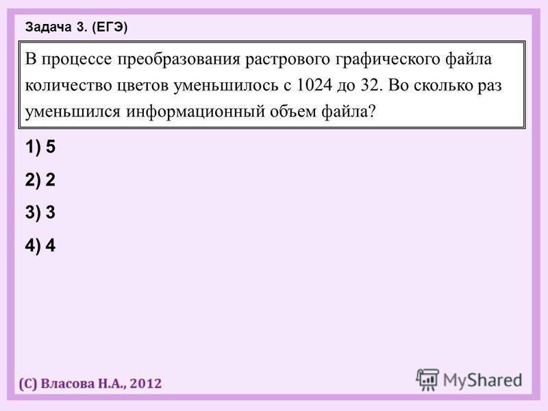 В процессе преобразования растрового графического файла количество цветов уменьшилось с 1024 до 32. Во сколько раз уменьшился информационный объем файла? 1)5 2)2 3)3 4)4 Задача 3. (ЕГЭ)