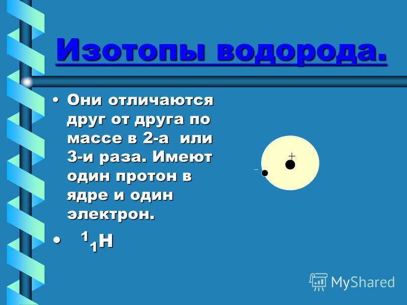 Изотопы водорода. Они отличаются друг от друга по массе в 2-а или 3-и раза. Имеют один протон в ядре и один электрон.Они отличаются друг от друга по массе в 2-а или 3-и раза. Имеют один протон в ядре и один электрон. 1 1 H 1 1 H