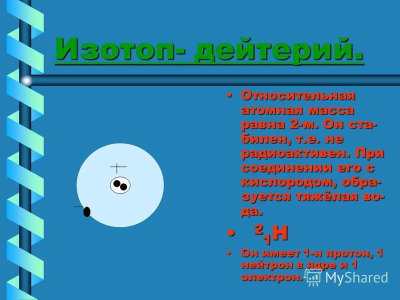 Изотоп- дейтерий. Относительная атомная масса равна 2-м. Он стабилен, т.е. не радиоактивен. При соединении его с кислородом, образуется тяжёлая во- да. 2 1 H Он имеет 1-н протон, 1 нейтрон в ядре и 1 электрон.