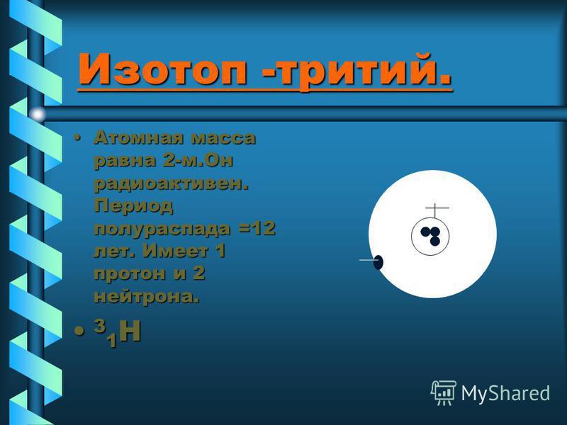 Изотоп -тритий. Атомная масса равна 2-м.Он радиоактивен. Период полураспада =12 лет. Имеет 1 протон и 2 нейтрона.Атомная масса равна 2-м.Он радиоактивен. Период полураспада =12 лет. Имеет 1 протон и 2 нейтрона. 3 1 H 3 1 H