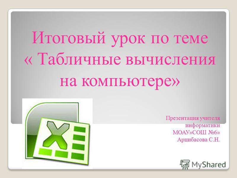 Презентация учителя информатики МОАУ»СОШ 6» Арцибасова С.Н. Итоговый урок по теме « Табличные вычисления на компьютере» 1