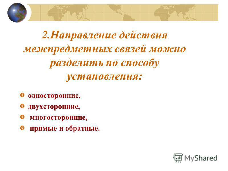 2. Направление действия межпредметных связей можно разделить по способу установления: односторонние, двухсторонние, многосторонние, прямые и обратные.