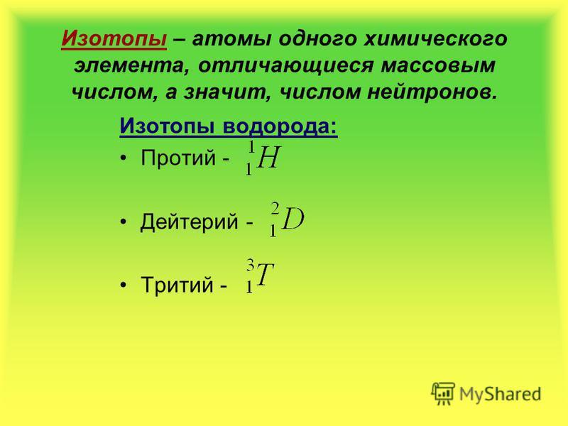 Изотопы – атомы одного химического элемента, отличающиеся массовым числом, а значит, числом нейтронов. Изотопы водорода: Протий - Дейтерий - Тритий -