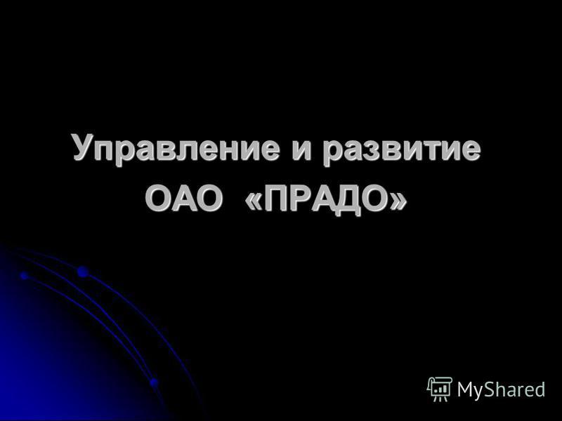 Управление и развитие ОАО «ПРАДО»