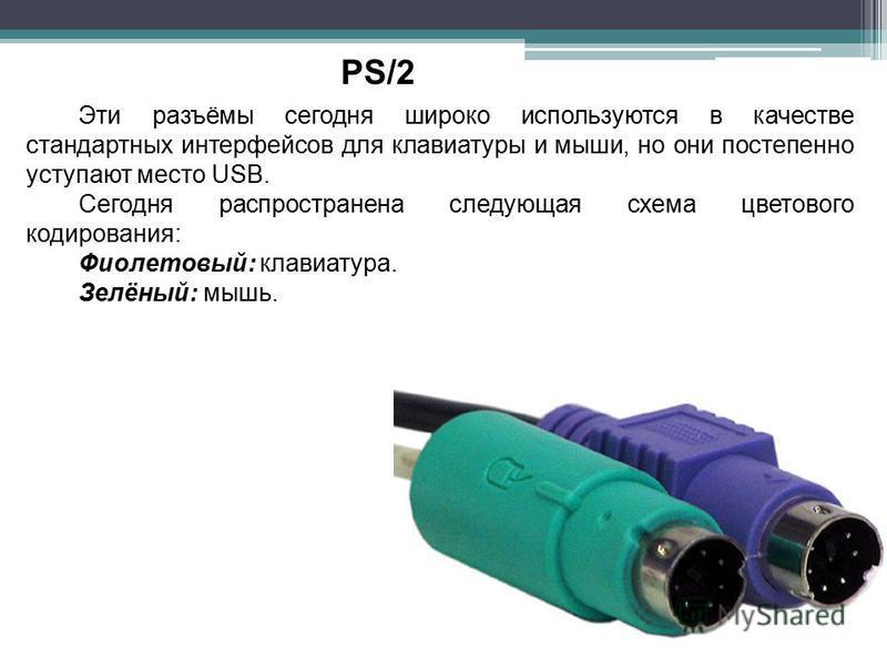 PS/2 Эти разъёмы сегодня широко используются в качестве стандартных интерфейсов для клавиатуры и мыши, но они постепенно уступают место USB. Сегодня распространена следующая схема цветового кодирования: Фиолетовый: клавиатура. Зелёный: мышь.