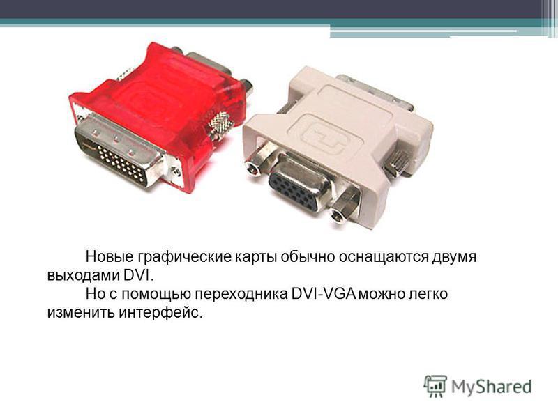 Новые графические карты обычно оснащаются двумя выходами DVI. Но с помощью переходника DVI-VGA можно легко изменить интерфейс.