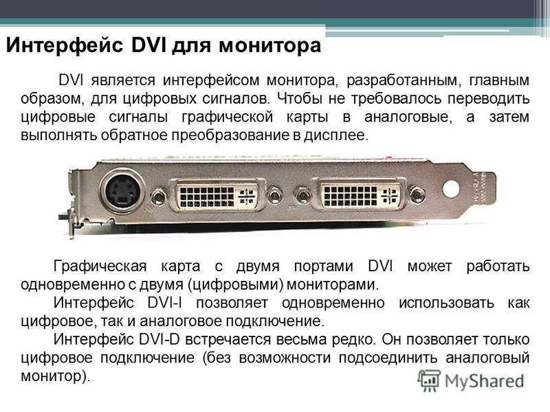 Интерфейс DVI для монитора DVI является интерфейсом монитора, разработанным, главным образом, для цифровых сигналов. Чтобы не требовалось переводить цифровые сигналы графической карты в аналоговые, а затем выполнять обратное преобразование в дисплее.