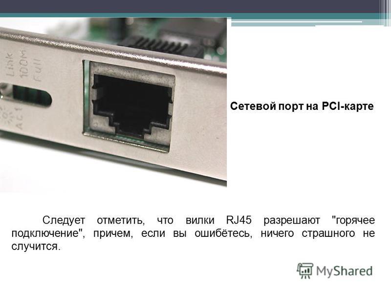 Следует отметить, что вилки RJ45 разрешают горячее подключение, причем, если вы ошибётесь, ничего страшного не случится. Сетевой порт на PCI-карте