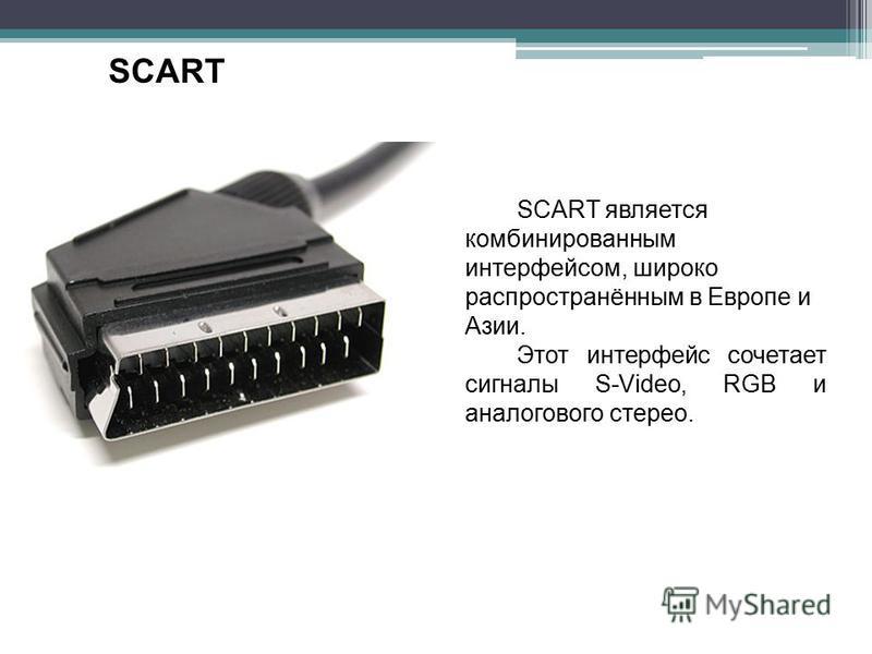 SCART SCART является комбинированным интерфейсом, широко распространённым в Европе и Азии. Этот интерфейс сочетает сигналы S-Video, RGB и аналогового стерео.