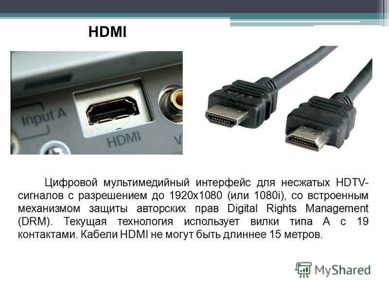 HDMI Цифровой мультимедийный интерфейс для несжатых HDTV- сигналов с разрешением до 1920x1080 (или 1080i), со встроенным механизмом защиты авторских прав Digital Rights Management (DRM). Текущая технология использует вилки типа A с 19 контактами. Каб