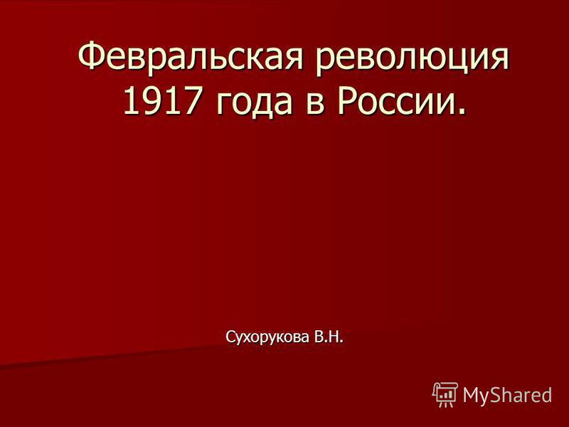 Февральская революция 1917 года в России. Сухорукова В.Н.