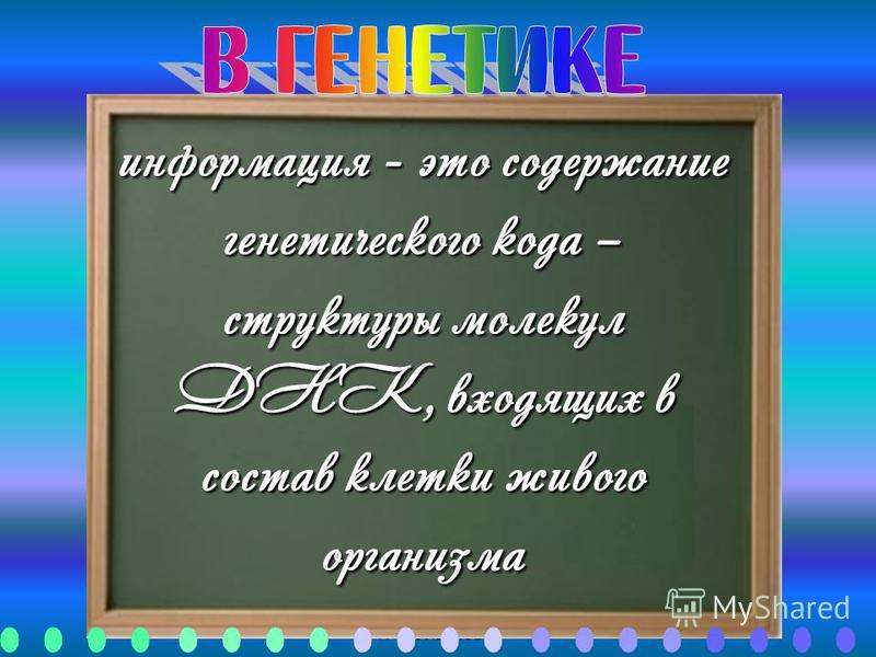 Автор: Газизова Л.Р., МОУ СОШ 9, Ульяновск информация - это содержание генетического кода – структуры молекул ДНК, входящих в состав клетки живого организма