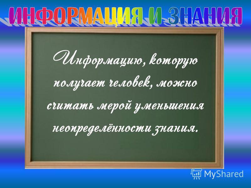 Информацию, которую получает человек, можно считать мерой уменьшения неопределённости знания.