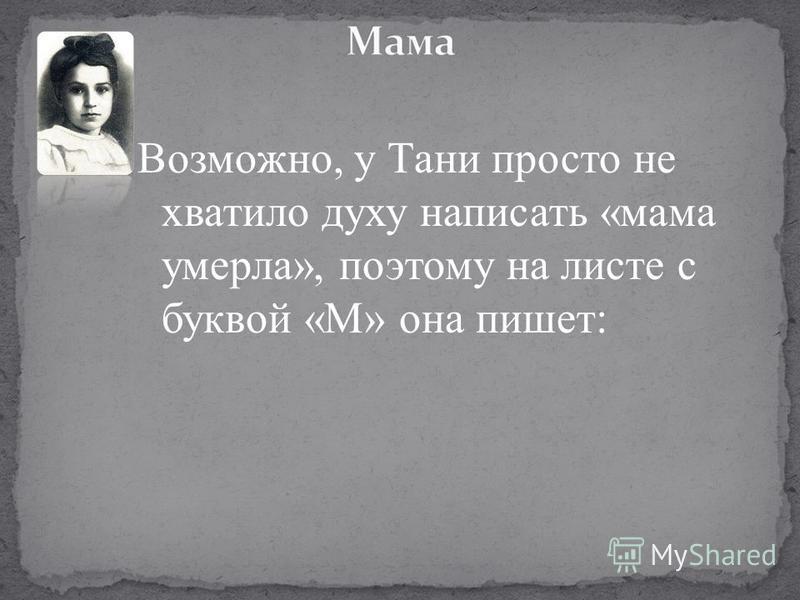 Возможно, у Тани просто не хватило духу написать «мама умерла», поэтому на листе с буквой «М» она пишет: