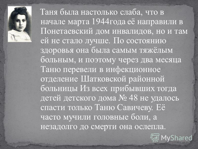 Таня была настолько слаба, что в начале марта 1944 года её направили в Понетаевский дом инвалидов, но и там ей не стало лучше. По состоянию здоровья она была самым тяжёлым больным, и поэтому через два месяца Таню перевели в инфекционное отделение Шат