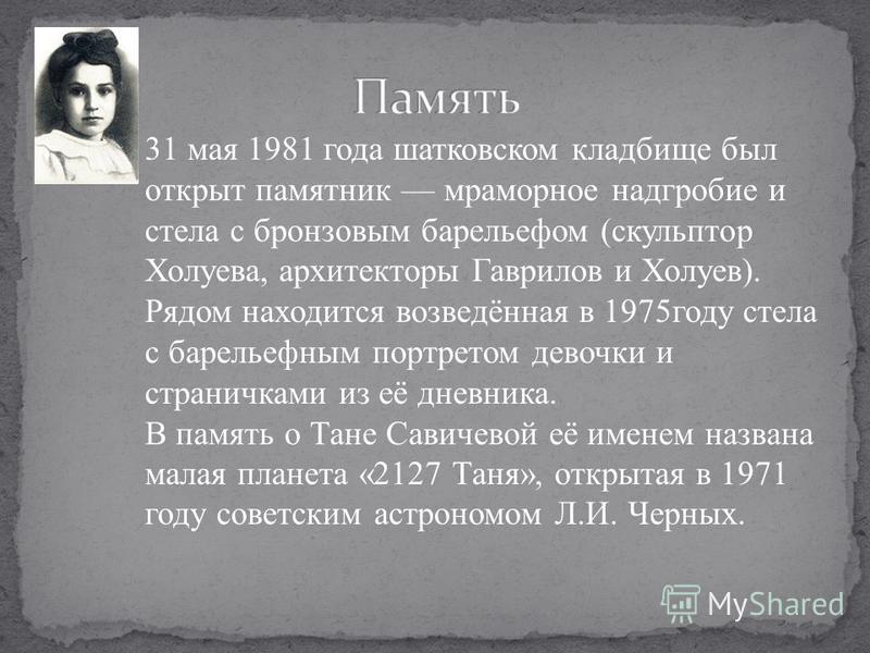 31 мая 1981 года шатковском кладбище был открыт памятник мраморное надгробие и стела с бронзовым барельефом (скульптор Холуева, архитекторы Гаврилов и Холуев). Рядом находится возведённая в 1975 году стела с барельефным портретом девочки и страничкам