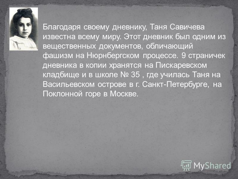 Благодаря своему дневнику, Таня Савичева известна всему миру. Этот дневник был одним из вещественных документов, обличающий фашизм на Нюрнбергском процессе. 9 страничек дневника в копии хранятся на Пискаревском кладбище и в школе 35, где училась Таня