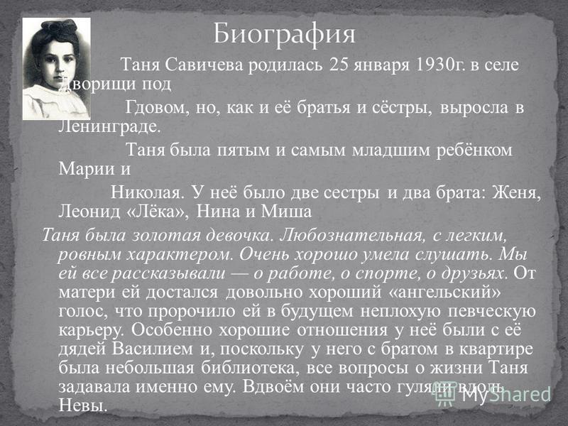 Таня Савичева родилась 25 января 1930 г. в селе Дворищи под Гдовом, но, как и её братья и сёстры, выросла в Ленинграде. Таня была пятым и самым младшим ребёнком Марии и Николая. У неё было две сестры и два брата: Женя, Леонид «Лёка», Нина и Миша Таня