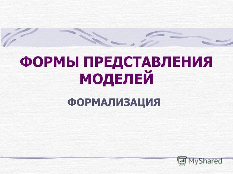 ФОРМЫ ПРЕДСТАВЛЕНИЯ МОДЕЛЕЙ ФОРМАЛИЗАЦИЯ