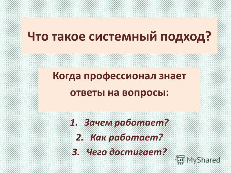 Что такое системный подход? Когда профессионал знает ответы на вопросы: 1. Зачем работает? 2. Как работает? 3. Чего достигает?