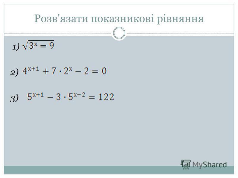 Розв'язати показникові рівняння 1) 2) 3)