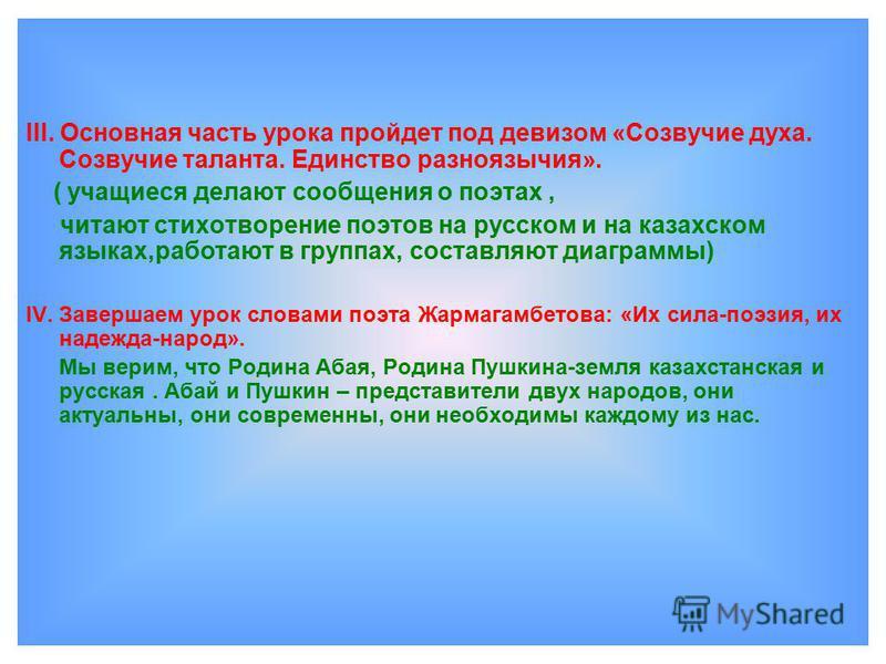 III. Основная часть урока пройдет под девизом «Созвучие духа. Созвучие таланта. Единство разноязычия». ( учащиеся делают сообщения о поэтах, читают стихотворение поэтов на русском и на казахском языках,работают в группах, составляют диаграммы) IV. За