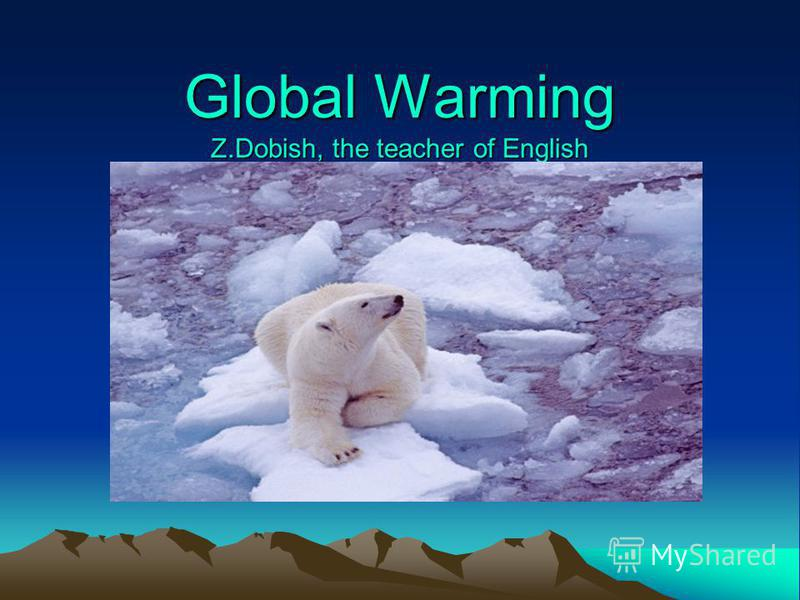 Global Warming Z.Dobish, the teacher of English