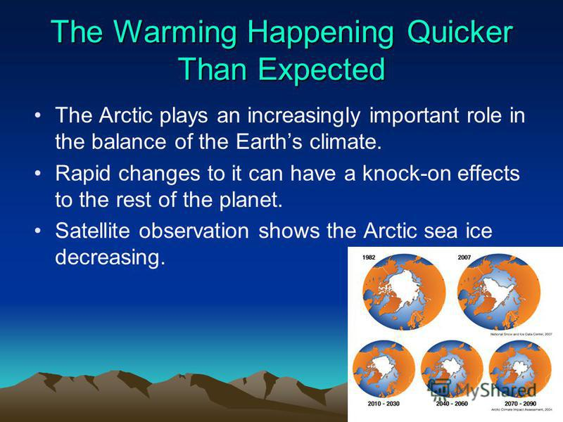 The Warming Happening Quicker Than Expected The Arctic plays an increasingly important role in the balance of the Earths climate. Rapid changes to it can have a knock-on effects to the rest of the planet. Satellite observation shows the Arctic sea ic