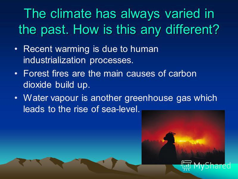 The climate has always varied in the past. How is this any different? Recent warming is due to human industrialization processes. Forest fires are the main causes of carbon dioxide build up. Water vapour is another greenhouse gas which leads to the r