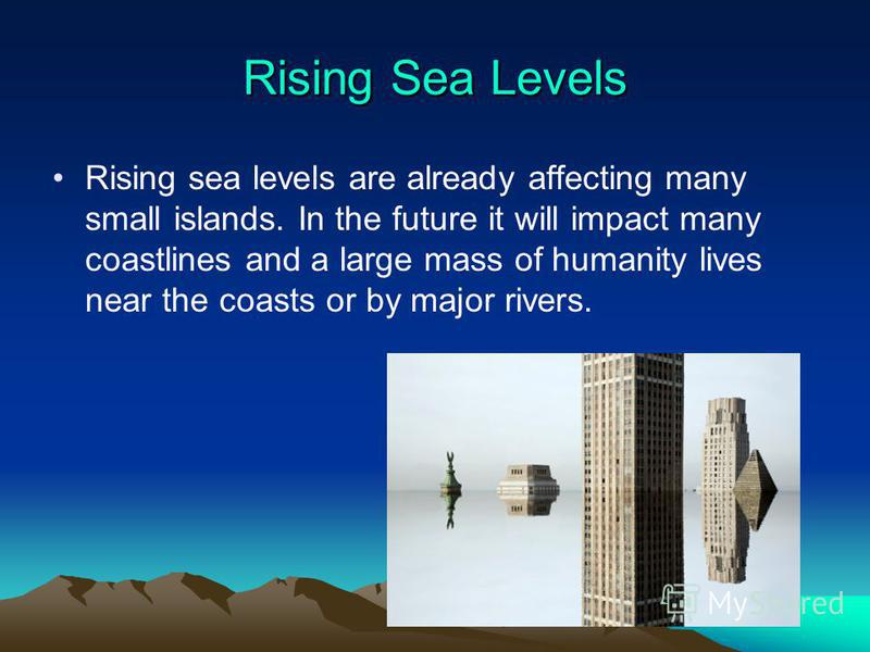 Rising Sea Levels Rising sea levels are already affecting many small islands. In the future it will impact many coastlines and a large mass of humanity lives near the coasts or by major rivers.