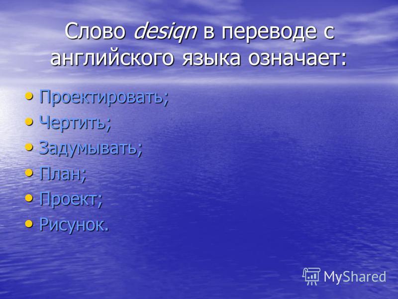 Слово desiqn в переводе с английского языка означает: Проектировать; Проектировать; Чертить; Чертить; Задумывать; Задумывать; План; План; Проект; Проект; Рисунок. Рисунок.