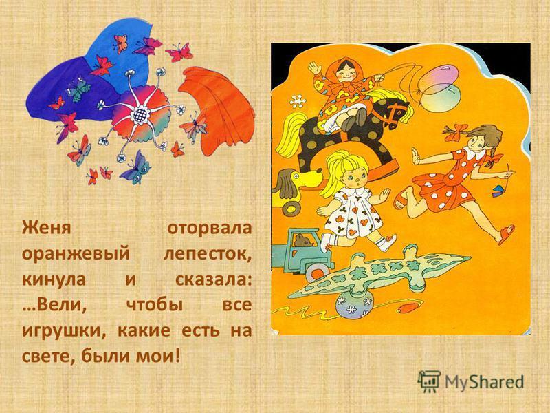Женя оторвала оранжевый лепесток, кинула и сказала: …Вели, чтобы все игрушки, какие есть на свете, были мои!
