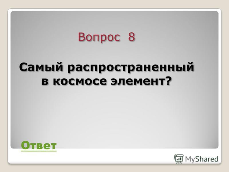 Вопрос 8 Самый распространенный в космосе элемент? Вопрос 8 Самый распространенный в космосе элемент? Ответ