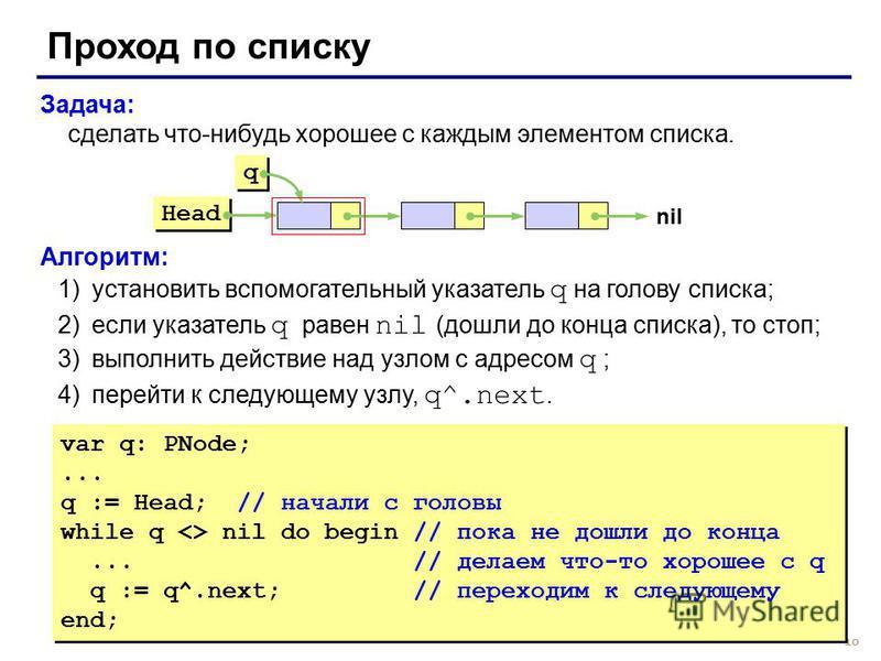 10 Задача: сделать что-нибудь хорошее с каждым элементом списка. Алгоритм: 1)установить вспомогательный указатель q на голову списка; 2)если указатель q равен nil (дошли до конца списка), то стоп; 3)выполнить действие над узлом с адресом q ; 4)перейт
