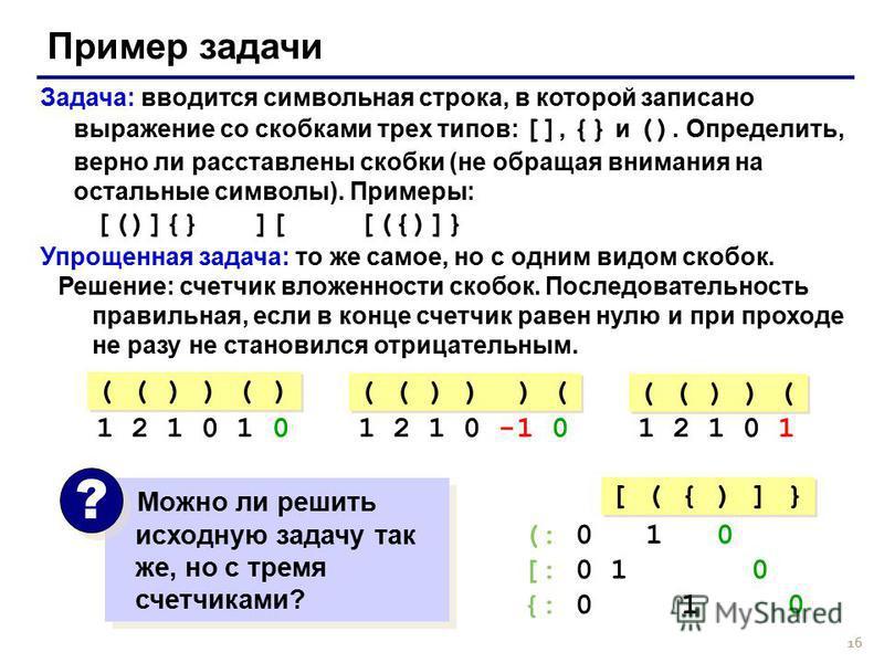 16 Пример задачи Задача: вводится символьная строка, в которой записано выражение со скобками трех типов: [], {} и (). Определить, верно ли расставлены скобки (не обращая внимания на остальные символы). Примеры: [()]{} ][ [({)]} Упрощенная задача: то