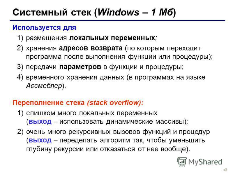 18 Системный стек (Windows – 1 Мб) Используется для 1)размещения локальных переменных; 2)хранения адресов возврата (по которым переходит программа после выполнения функции или процедуры); 3)передачи параметров в функции и процедуры; 4)временного хран