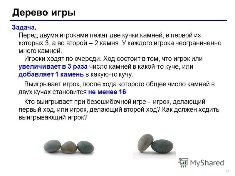 27 Дерево игры Задача. Перед двумя игроками лежат две кучки камней, в первой из которых 3, а во второй – 2 камня. У каждого игрока неограниченно много камней. Игроки ходят по очереди. Ход состоит в том, что игрок или увеличивает в 3 раза число камней