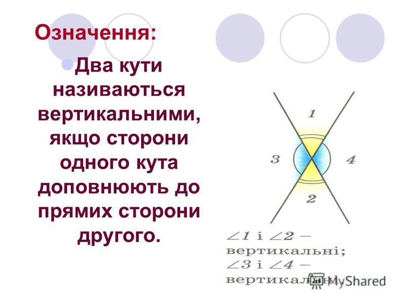 Означення: Два кути називаються вертикальними, якщо сторони одного кута доповнюють до прямих сторони другого.