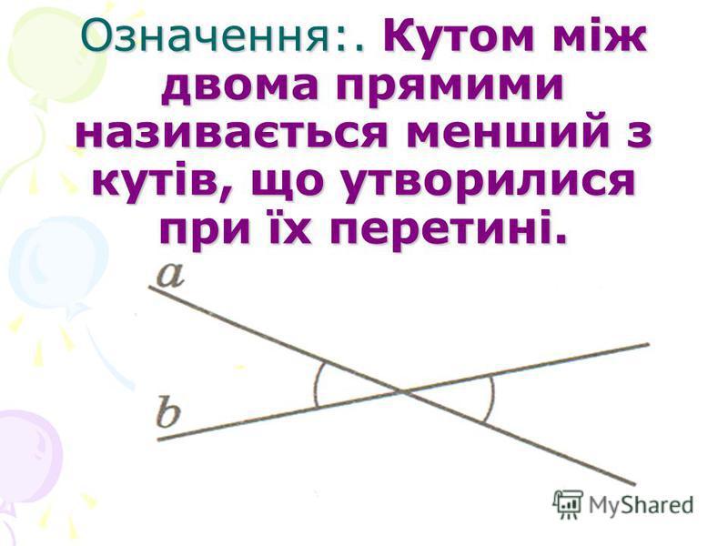 Означення:. Кутом між двома прямими називається менший з кутів, що утворилися при їх перетині.
