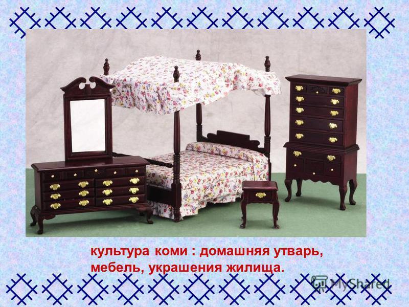 культура коми : домашняя утварь, мебель, украшения жилища.